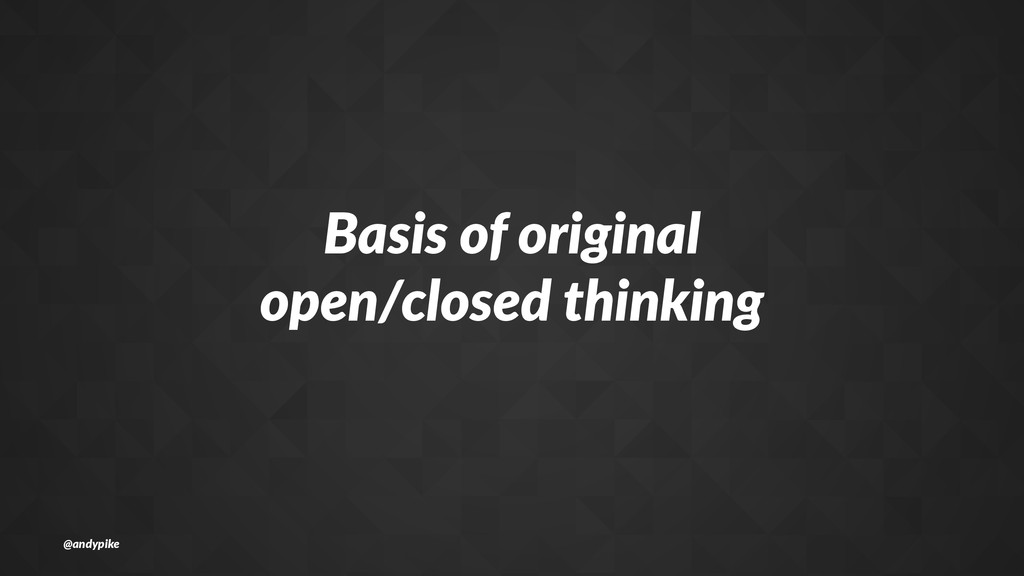 Basis%of%original open/closed%thinking @andypike
