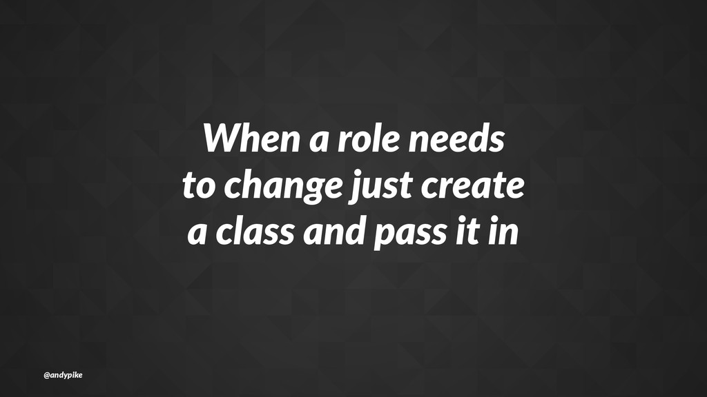 When%a%role%needs to%change%just%create a%class...