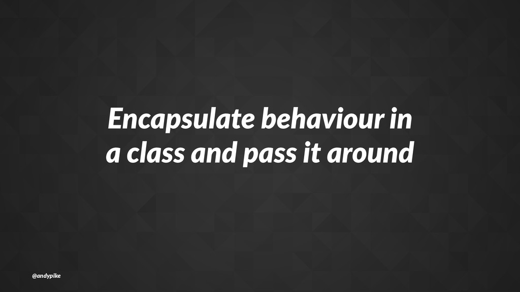 Encapsulate+behaviour+in a+class+and+pass+it+ar...