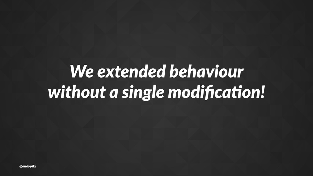 We#extended#behaviour without#a#single#modifica7...