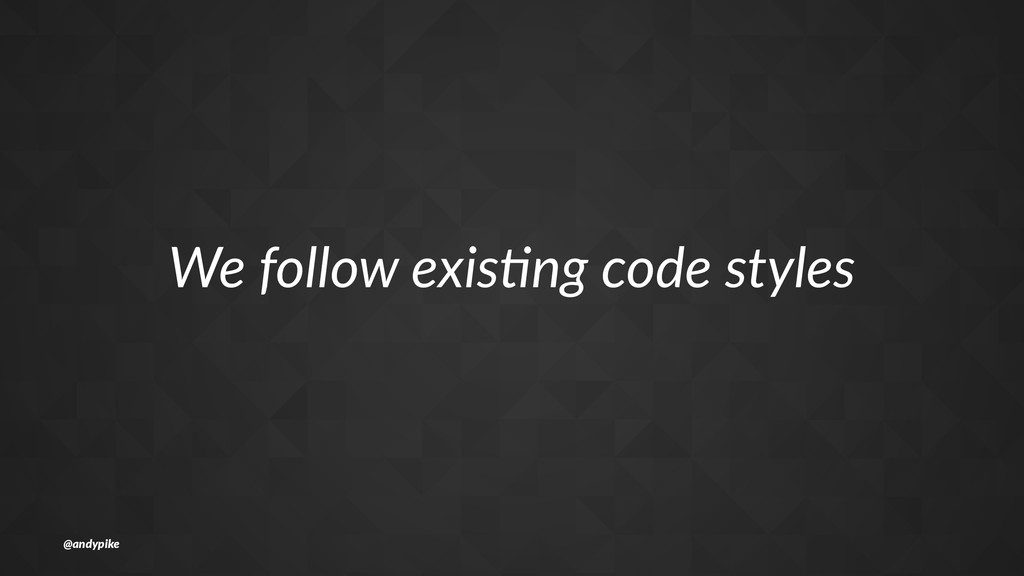 We#follow#exis+ng#code#styles @andypike