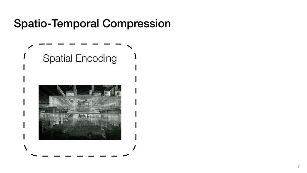 Spatio-Temporal Compression 8 Spatial Encoding