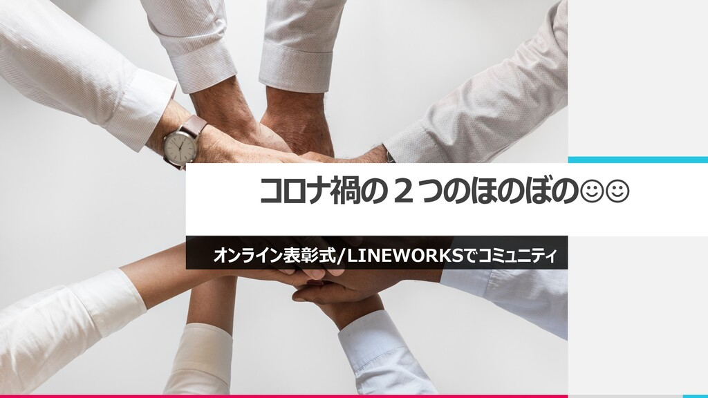 コロナ禍の2つのほのぼの☺☺ オンライン表彰式/LINEWORKSでコミュニティ