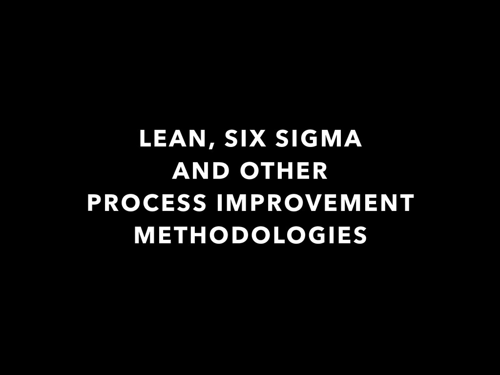 LEAN, SIX SIGMA AND OTHER PROCESS IMPROVEMENT M...