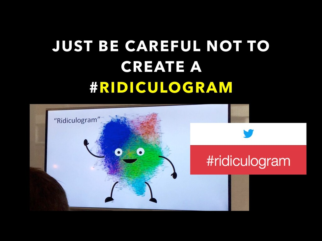JUST BE CAREFUL NOT TO CREATE A #RIDICULOGRAM