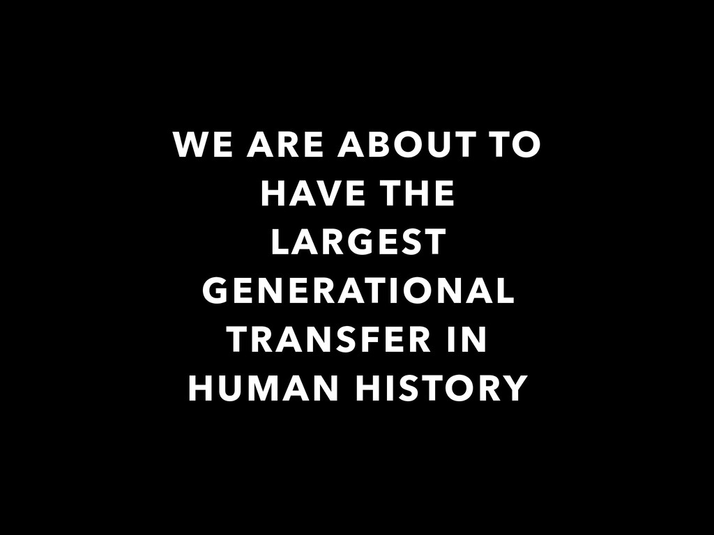 WE ARE ABOUT TO HAVE THE LARGEST GENERATIONAL T...