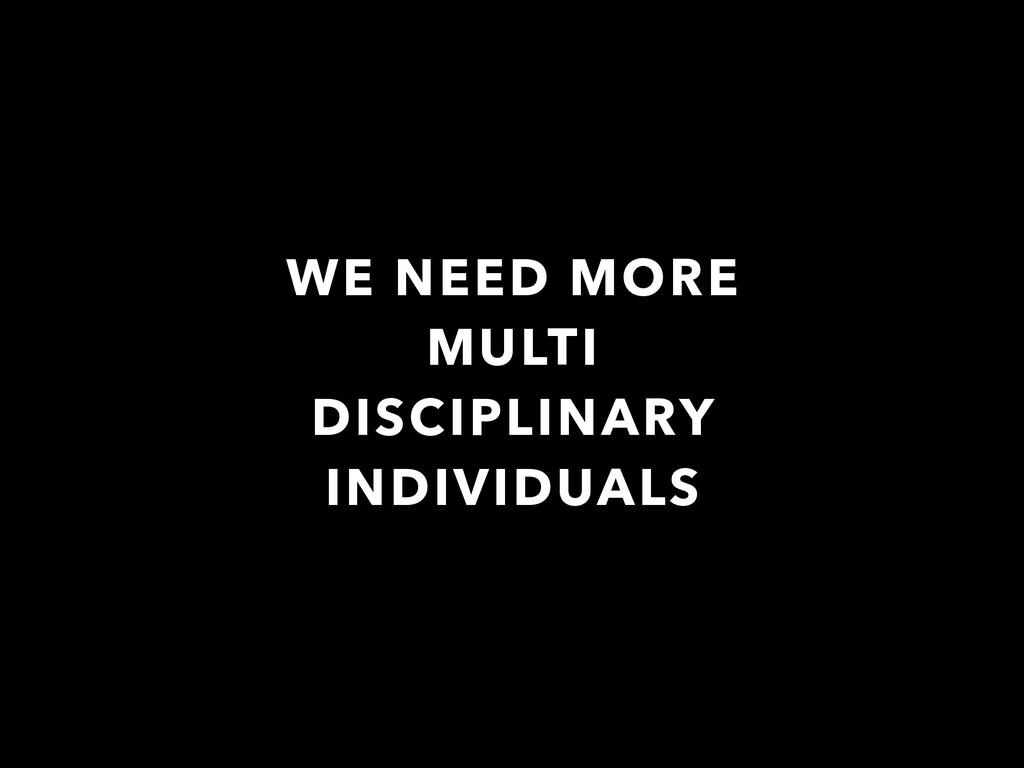 WE NEED MORE MULTI DISCIPLINARY INDIVIDUALS