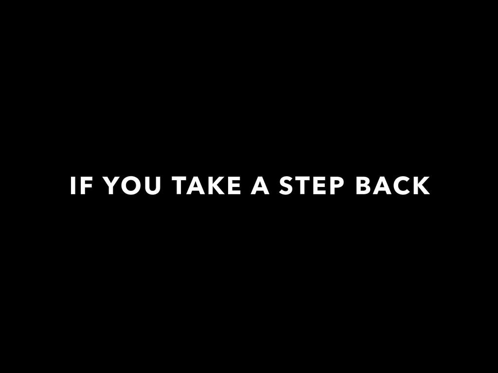 IF YOU TAKE A STEP BACK