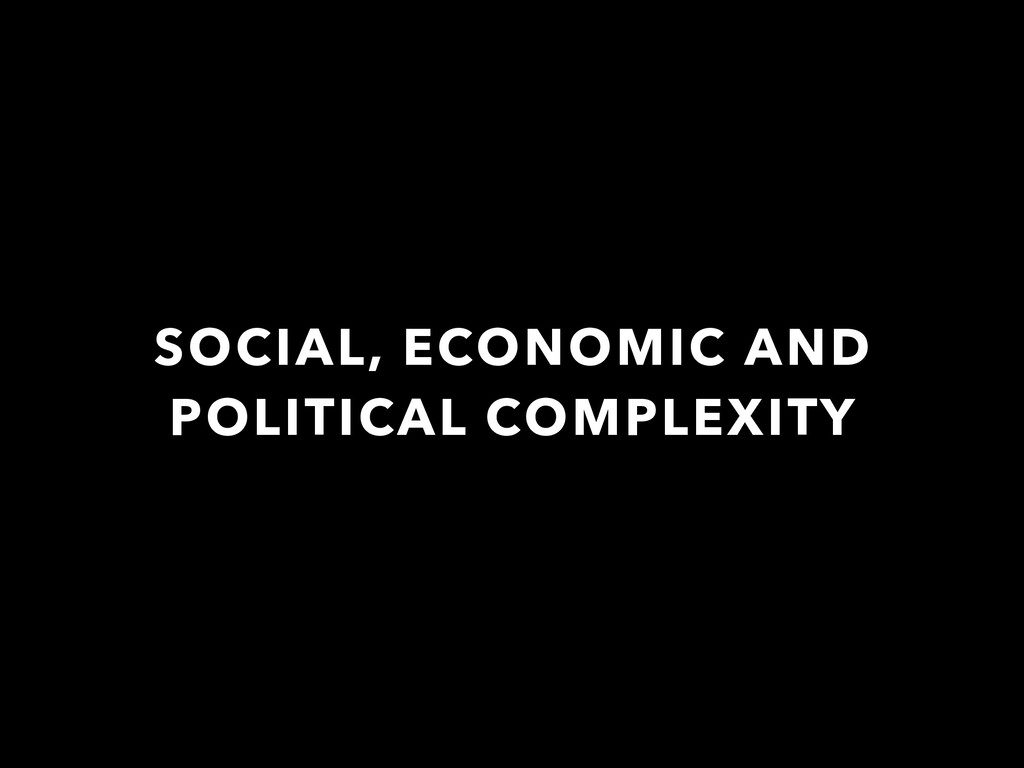 SOCIAL, ECONOMIC AND POLITICAL COMPLEXITY