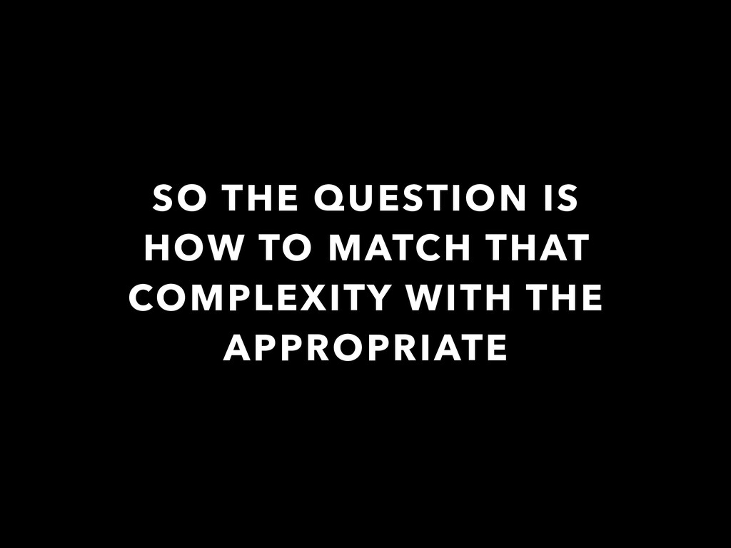 SO THE QUESTION IS HOW TO MATCH THAT COMPLEXITY...