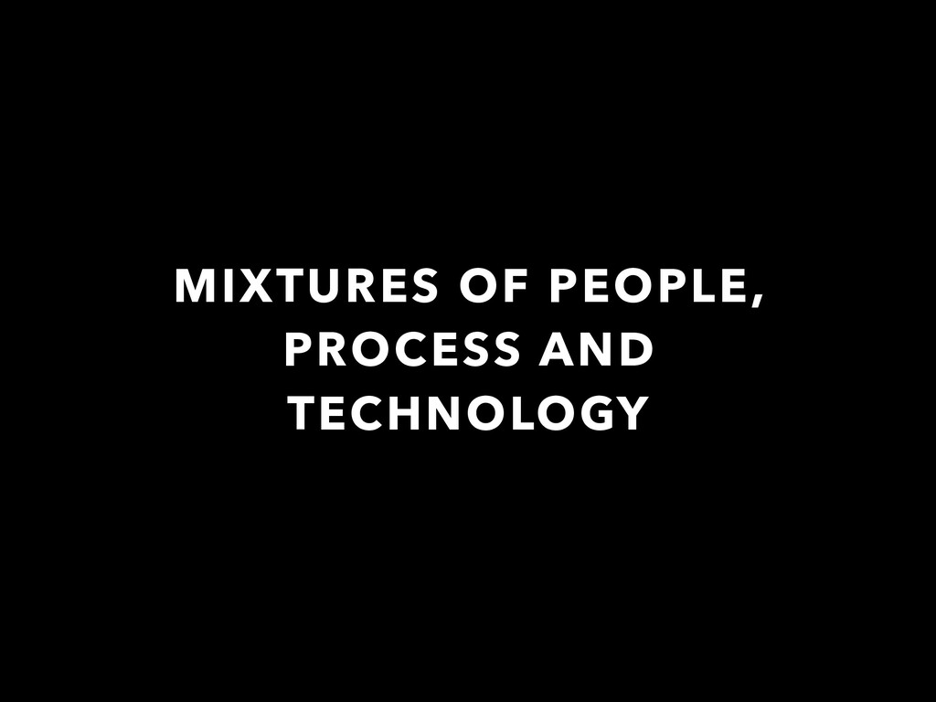 MIXTURES OF PEOPLE, PROCESS AND TECHNOLOGY