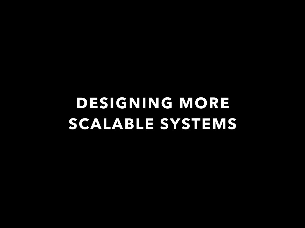 DESIGNING MORE SCALABLE SYSTEMS