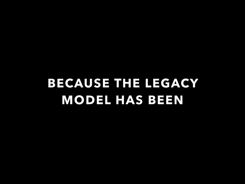 BECAUSE THE LEGACY MODEL HAS BEEN