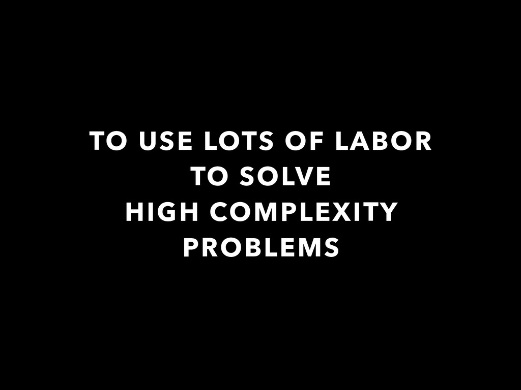 TO USE LOTS OF LABOR TO SOLVE HIGH COMPLEXITY P...