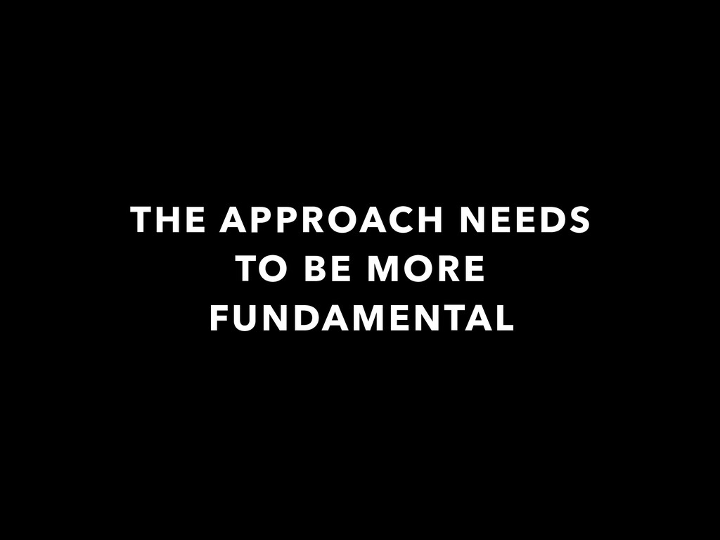THE APPROACH NEEDS TO BE MORE FUNDAMENTAL