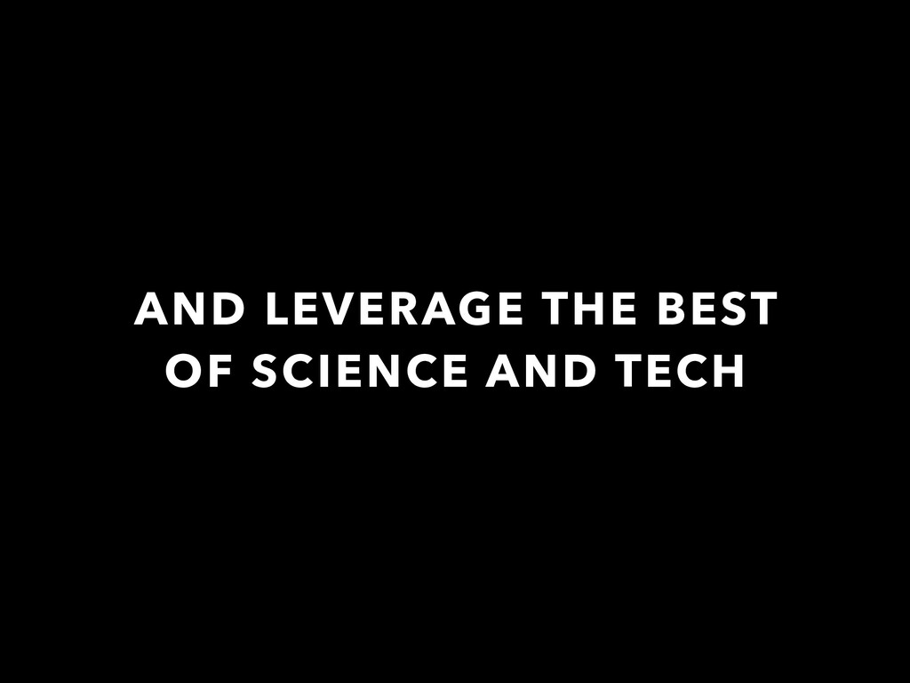 AND LEVERAGE THE BEST OF SCIENCE AND TECH