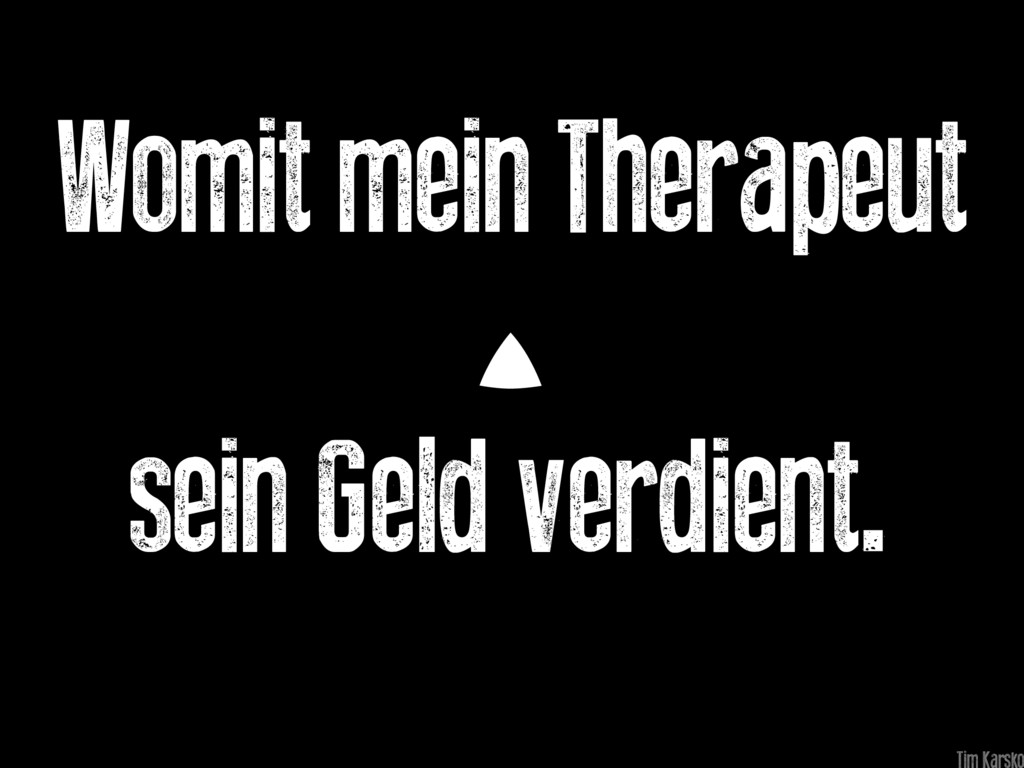 Womit mein Therapeut sein Geld verdient.