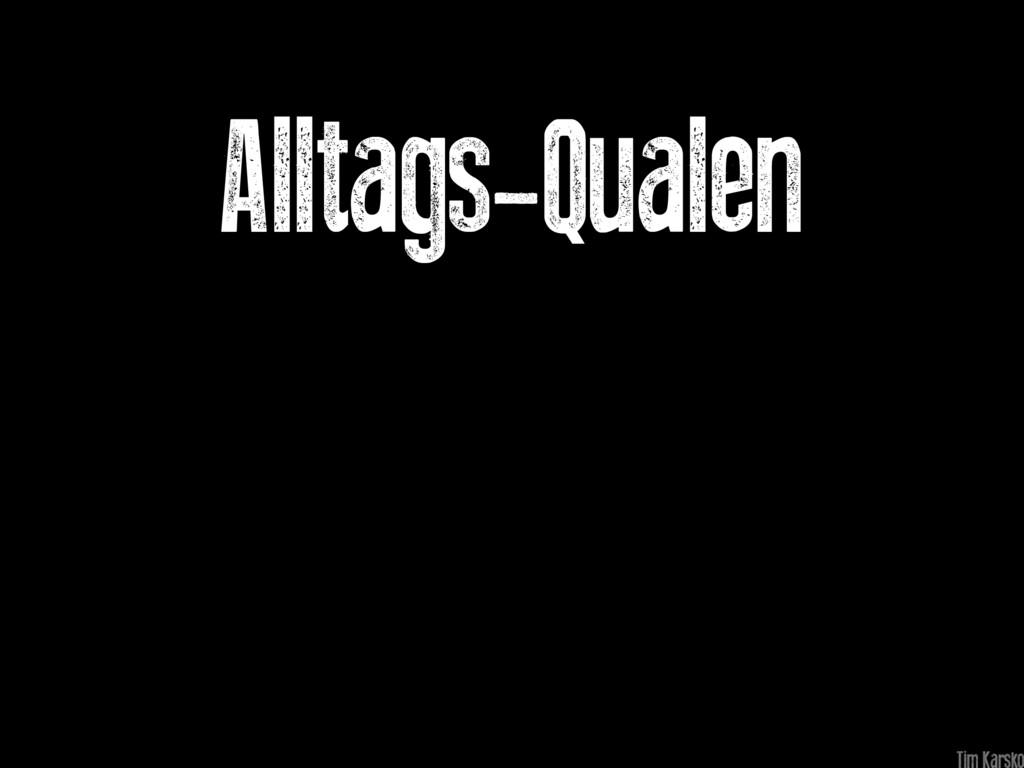 Alltags-Qualen