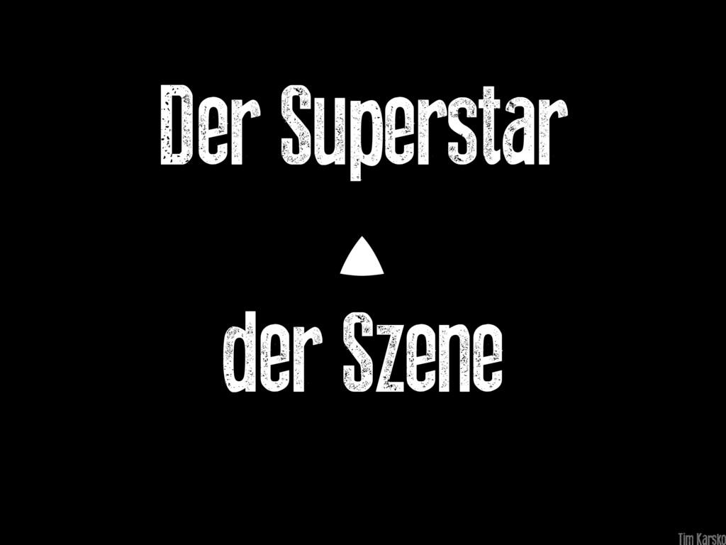 Der Superstar der Szene