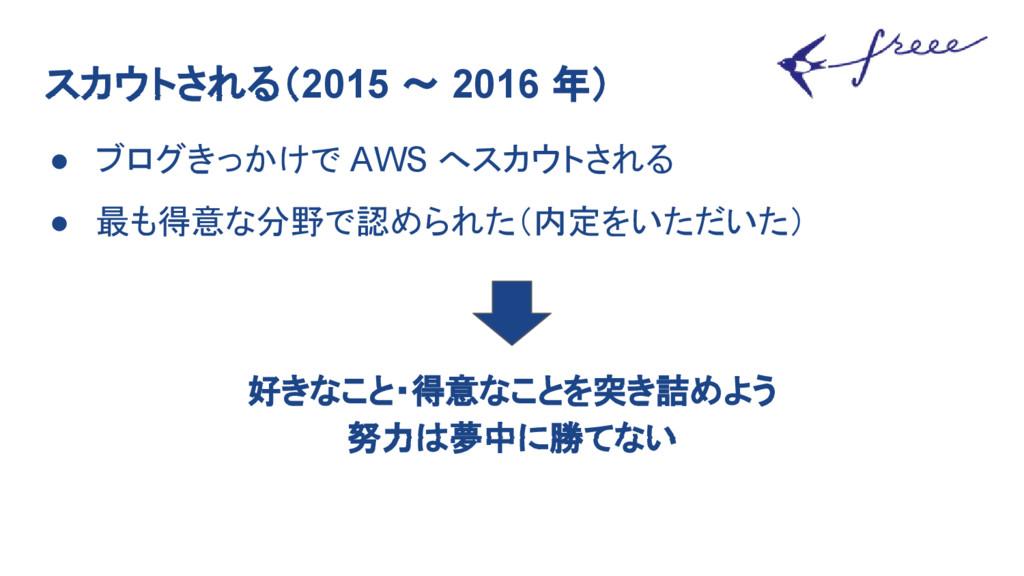 スカウトされる(2015 〜 2016 年) ● ブログきっかけで AWS へスカウトされる ...