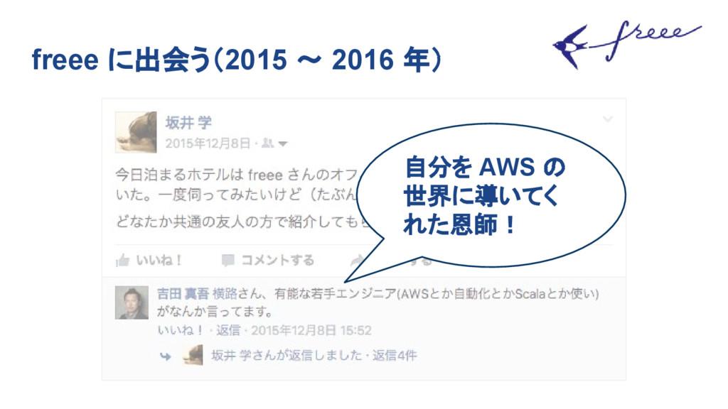 freee に出会う(2015 〜 2016 年) 自分を AWS の 世界に導いてく れた恩...