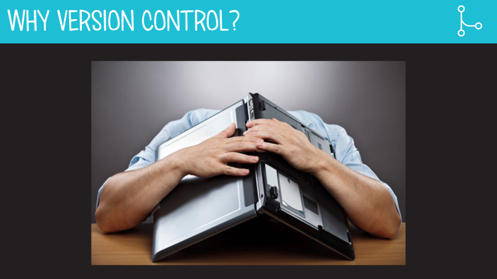 WHY VERSION CONTROL?