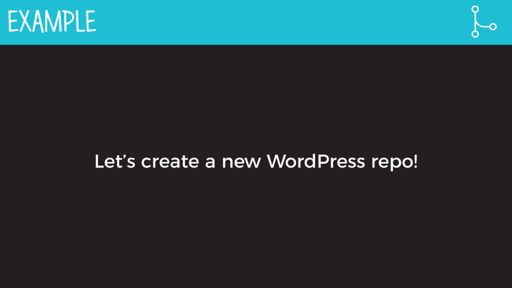 EXAMPLE Let's create a new WordPress repo!