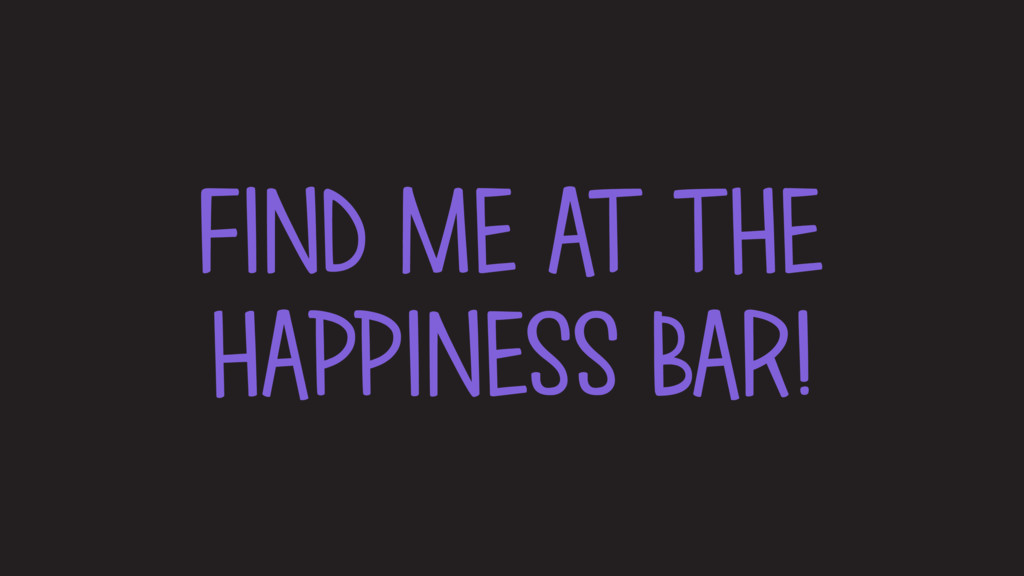 FIND ME AT THE HAPPINESS BAR!