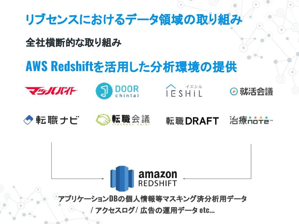 リブセンスにおけるデータ領域の取り組み 全社横断的な取り組み AWS Redshiftを活用し...