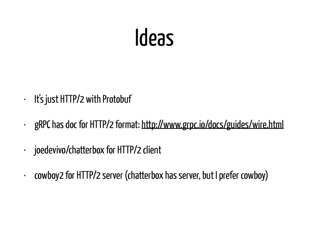 Ideas • It's just HTTP/2 with Protobuf • gRPC h...