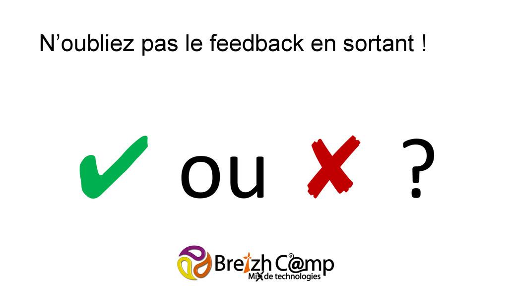 N'oubliez pas le feedback en sortant ! ✔ ou...