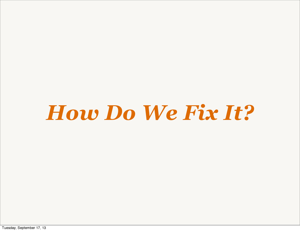 How Do We Fix It? Tuesday, September 17, 13