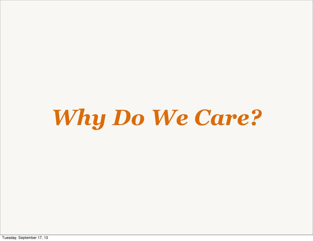 Why Do We Care? Tuesday, September 17, 13