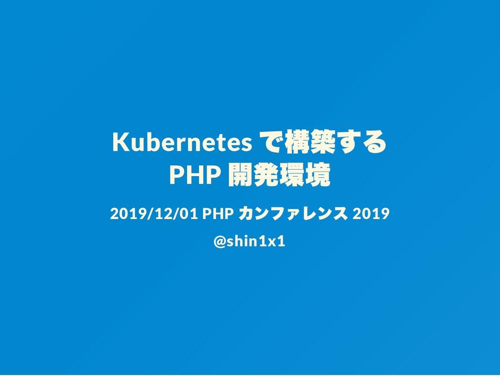 Kubernetes で構築する PHP 開発環境 2019/12/01 PHP カンファレン...