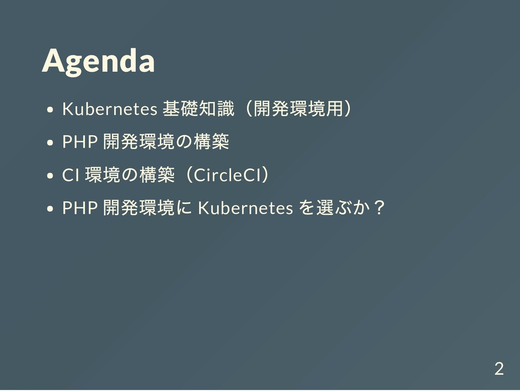 Agenda Kubernetes 基礎知識(開発環境用) PHP 開発環境の構築 CI 環境...
