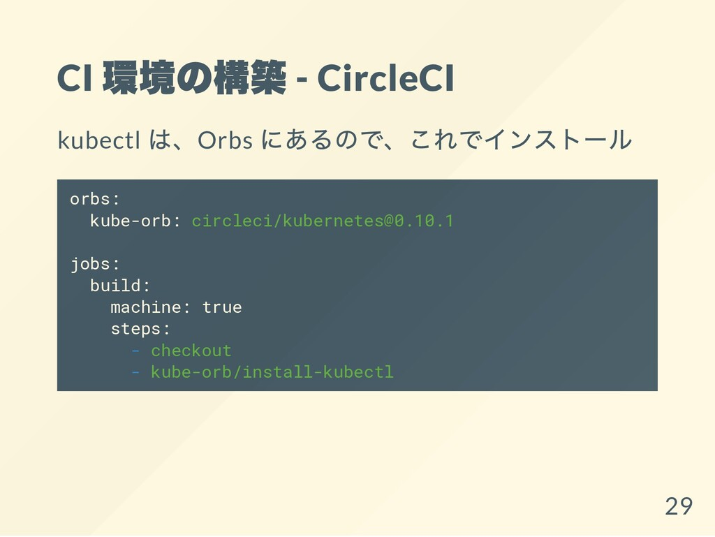 CI 環境の構築 - CircleCI kubectl は、Orbs にあるので、これでインス...