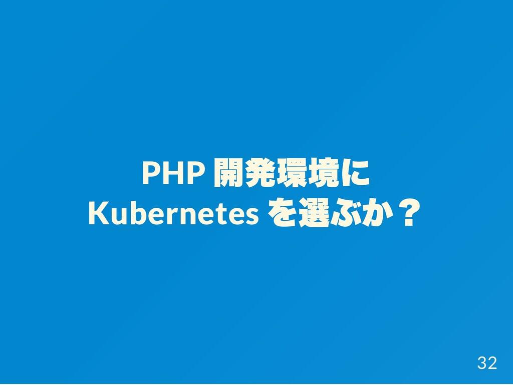 PHP 開発環境に Kubernetes を選ぶか? 32