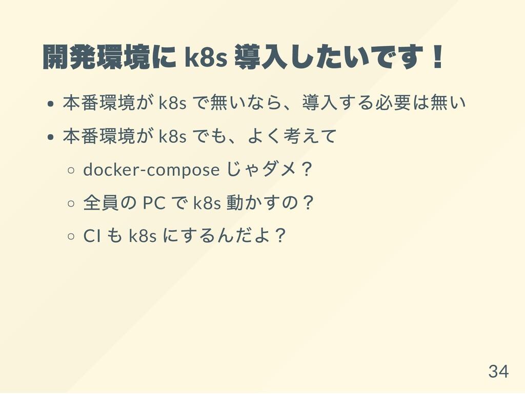 開発環境に k8s 導入したいです! 本番環境が k8s で無いなら、導入する必要は無い 本番...