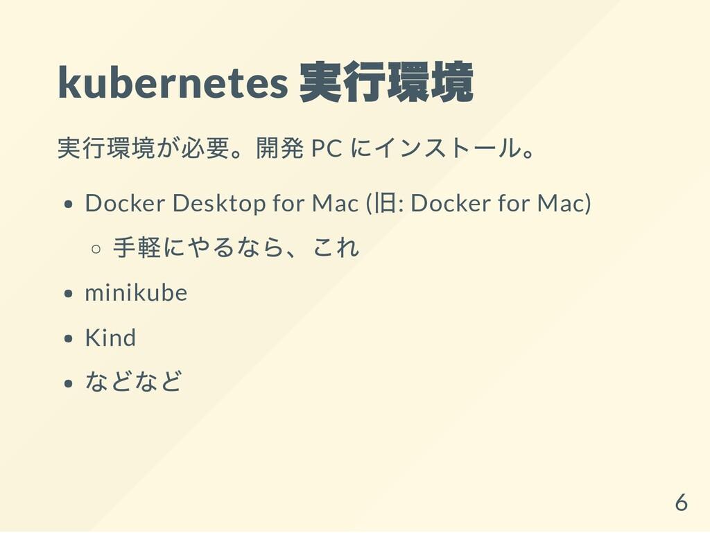 kubernetes 実行環境 実行環境が必要。開発 PC にインストール。 Docker D...