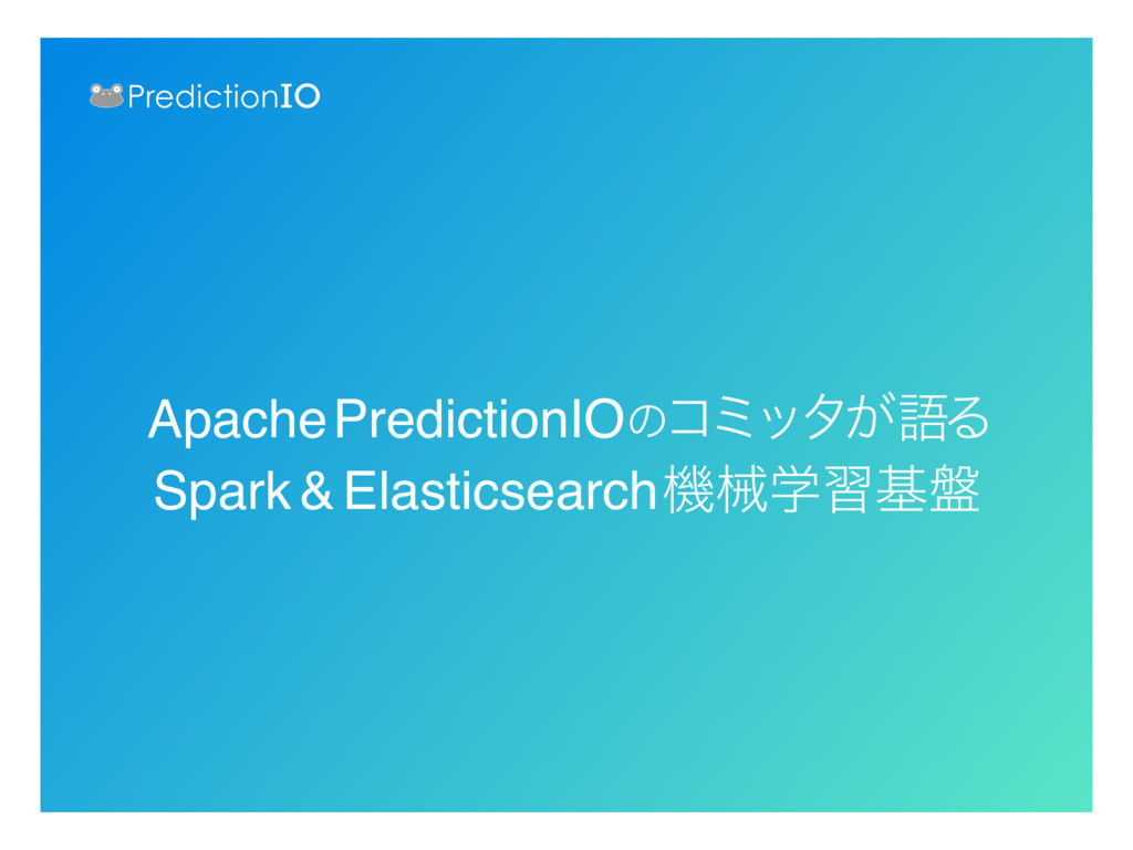 Apache PredictionIOͷίϛολ͕ޠΔ Spark&Elasticsearch...