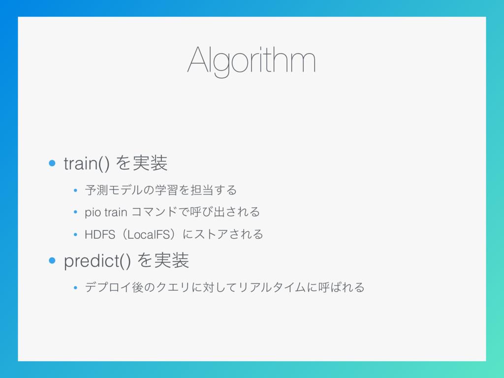 Algorithm • train() Λ࣮ • ༧ଌϞσϧͷֶशΛ୲͢Δ • pio t...