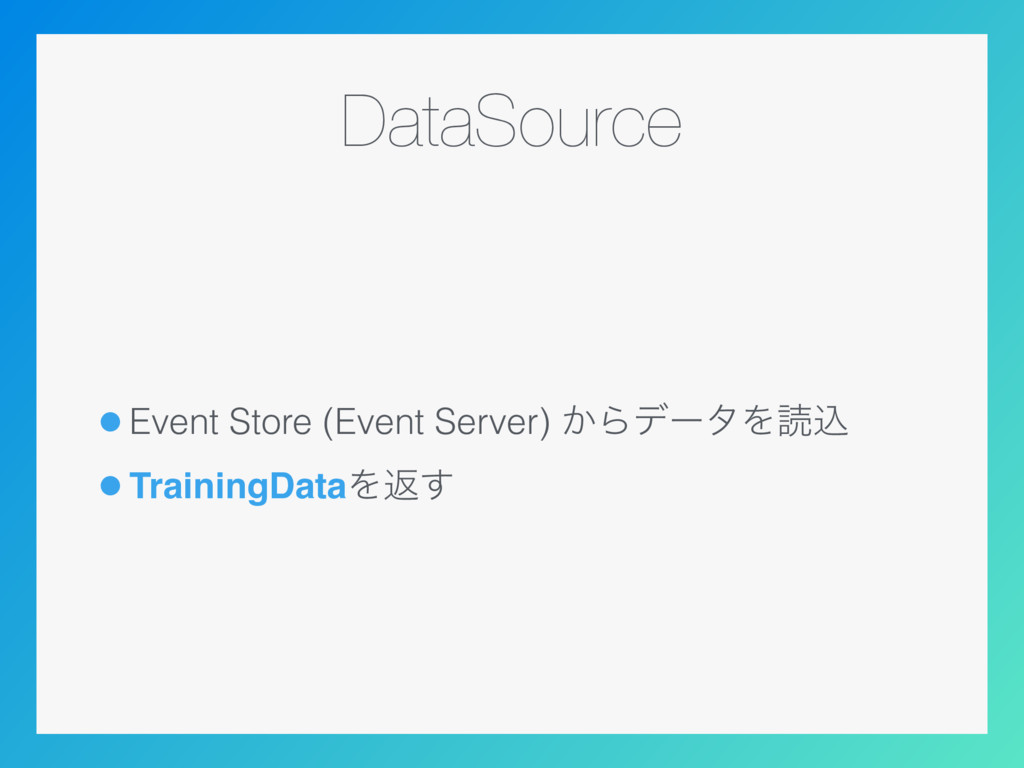 DataSource •Event Store (Event Server) ͔ΒσʔλΛಡࠐ...