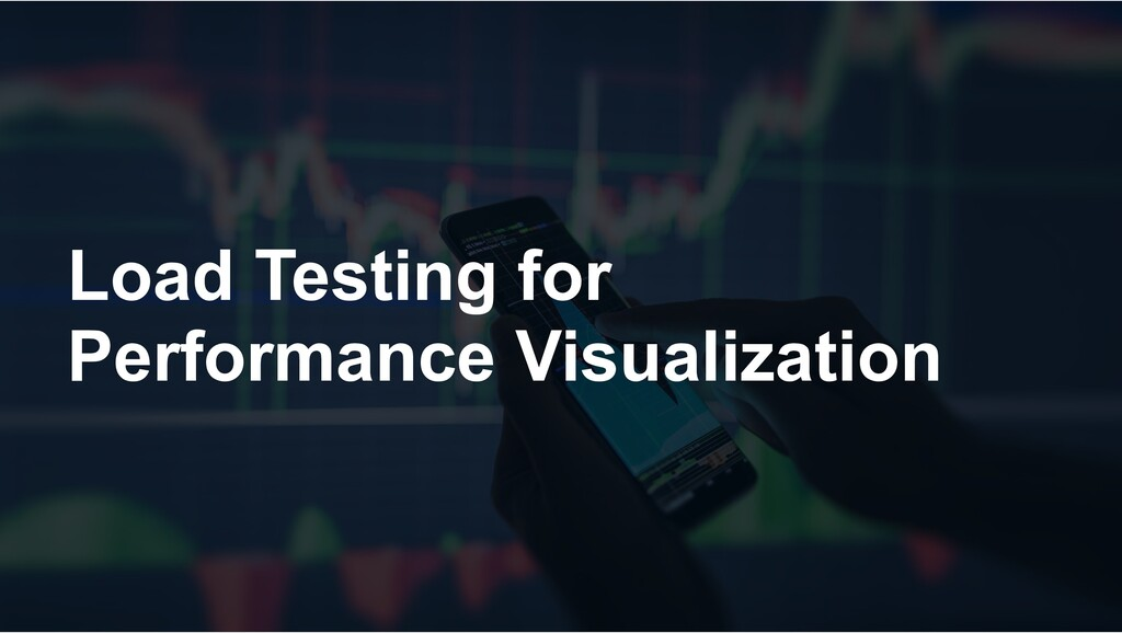Load Testing for Performance Visualization
