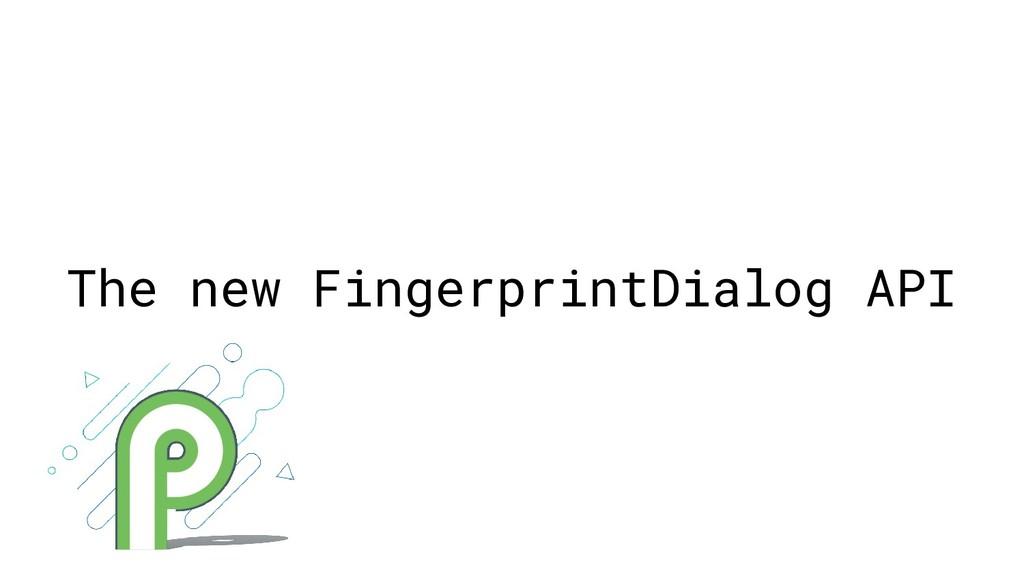 The new FingerprintDialog API