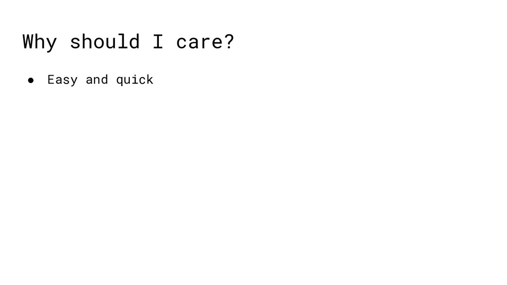 ● Easy and quick Why should I care?