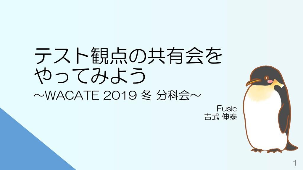 テスト観点の共有会を やってみよう Fusic 吉武 伸泰 1 〜WACATE 2019 冬 ...
