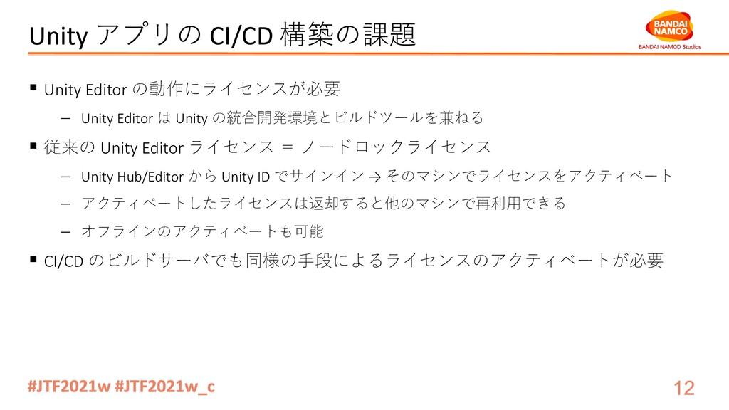 Unity アプリの CI/CD 構築の課題 § Unity Editor の動作にライセンス...