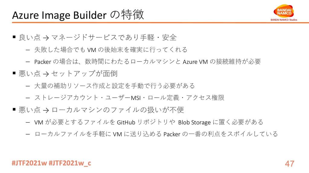 Azure Image Builder の特徴 § 良い点 → マネージドサービスであり⼿軽・...