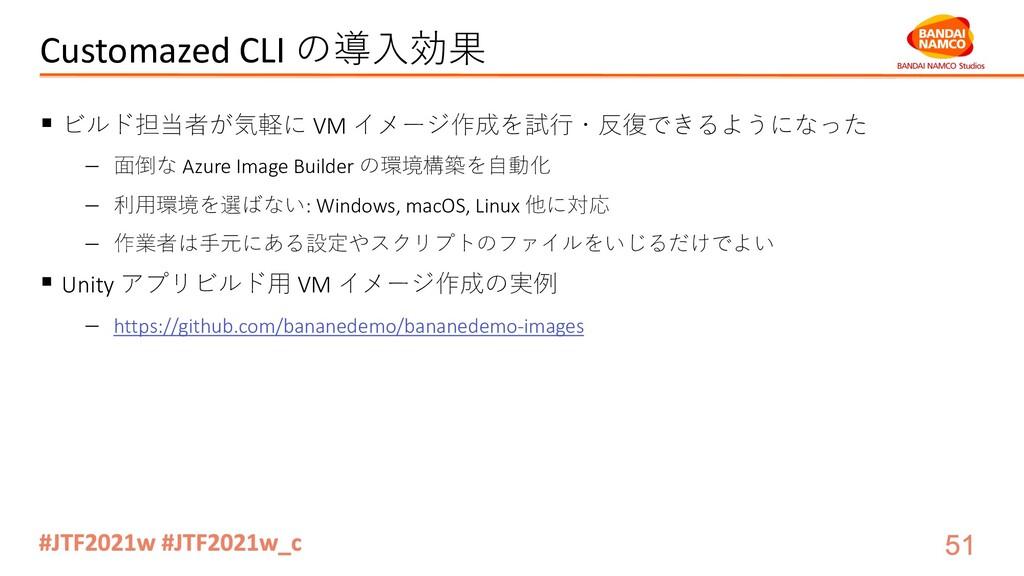 Customazed CLI の導⼊効果 § ビルド担当者が気軽に VM イメージ作成を試⾏・...