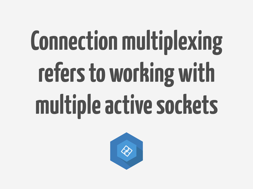 Connection multiplexing refers to working with ...